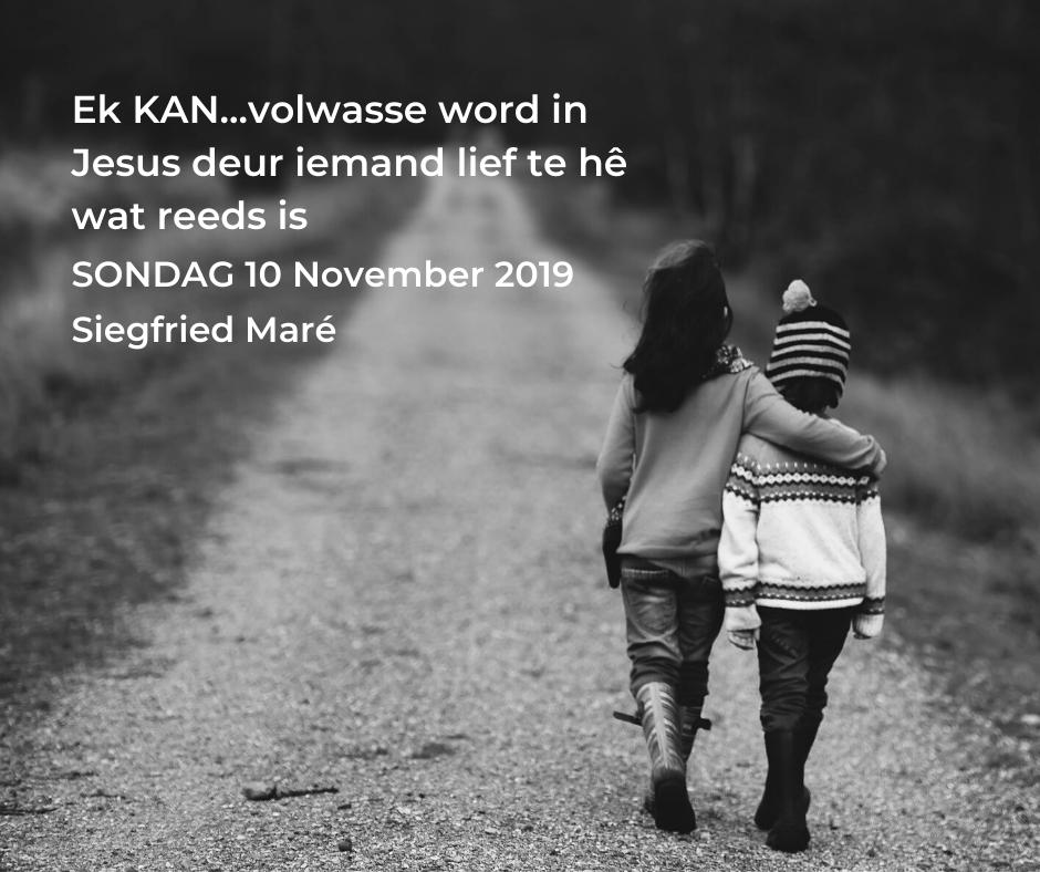 10 November 2019 – Ek KAN…volwasse word in Jesus deur iemand lief te hê wat reeds is.