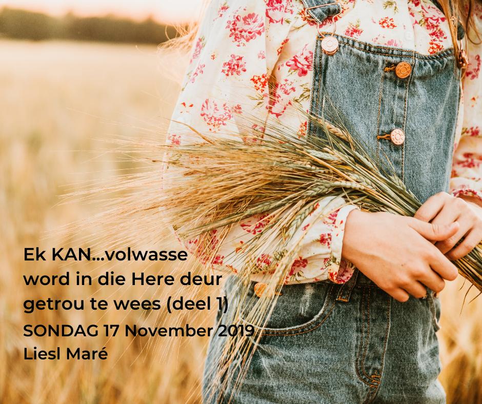 17 November 2019 – Ek KAN…volwasse word in die Here deur getrou te wees (deel 1)