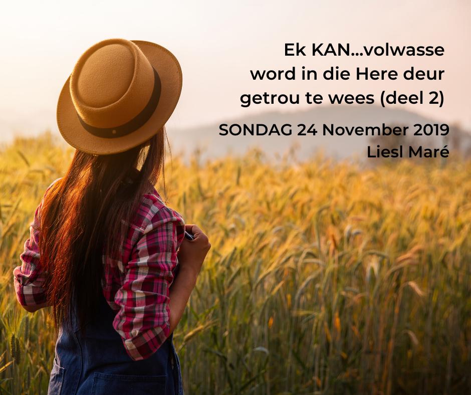 24 November 2019 – Ek KAN…volwasse word in die Here deur getrou te wees (deel 2)
