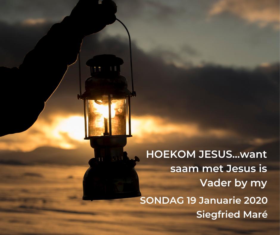 19 Januarie 2020 – HOEKOM JESUS…want saam met Jesus is Vader by my
