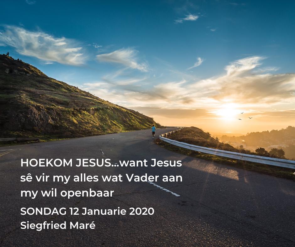 12 Januarie 2020 – HOEKOM JESUS…want Jesus sê vir my alles wat Vader aan my wil openbaar