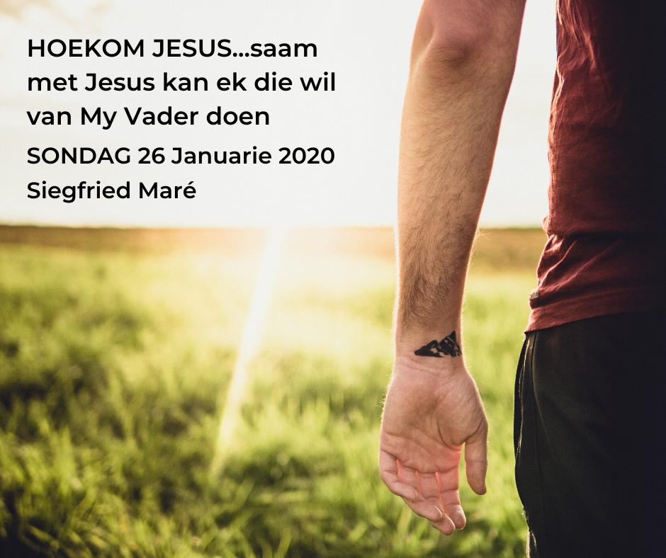 26 Januarie 2020 – HOEKOM JESUS…want saam met Jesus kan ek die wil van My Vader doen