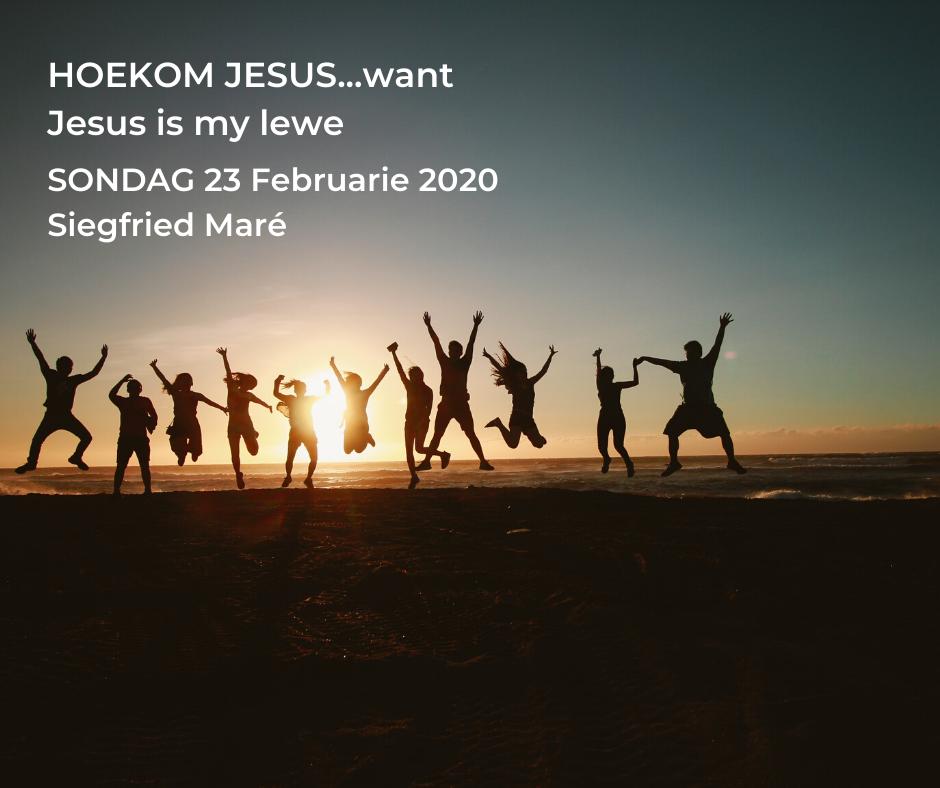 23 Februarie 2020 – HOEKOM JESUS…want Jesus is my lewe