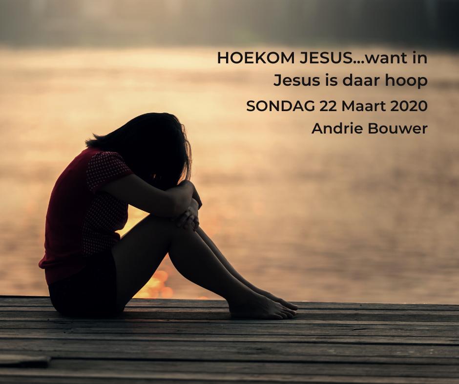 22 Maart 2020 – HOEKOM JESUS…want in Jesus is daar hoop